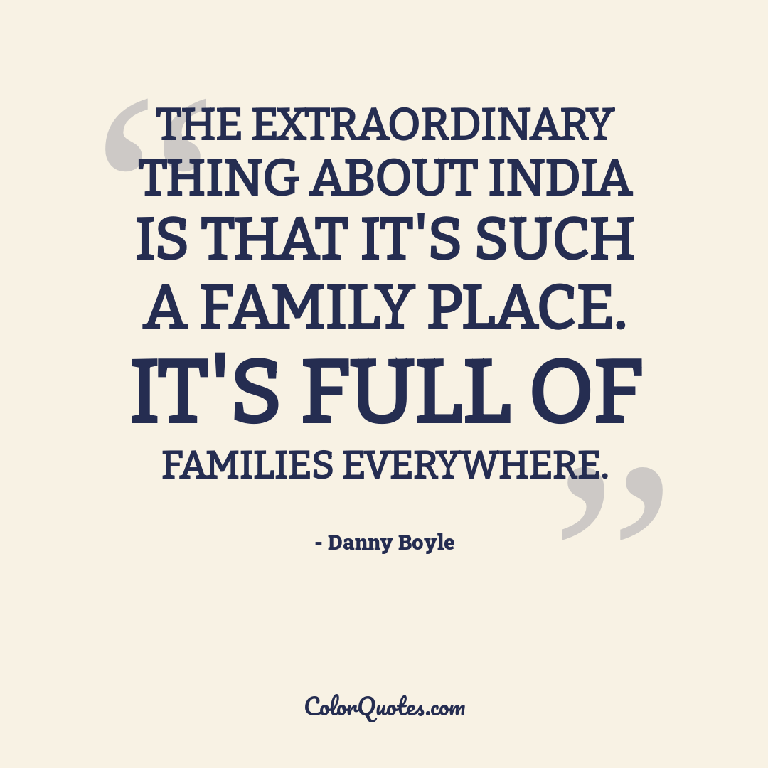 The extraordinary thing about India is that it's such a family place. It's full of families everywhere.