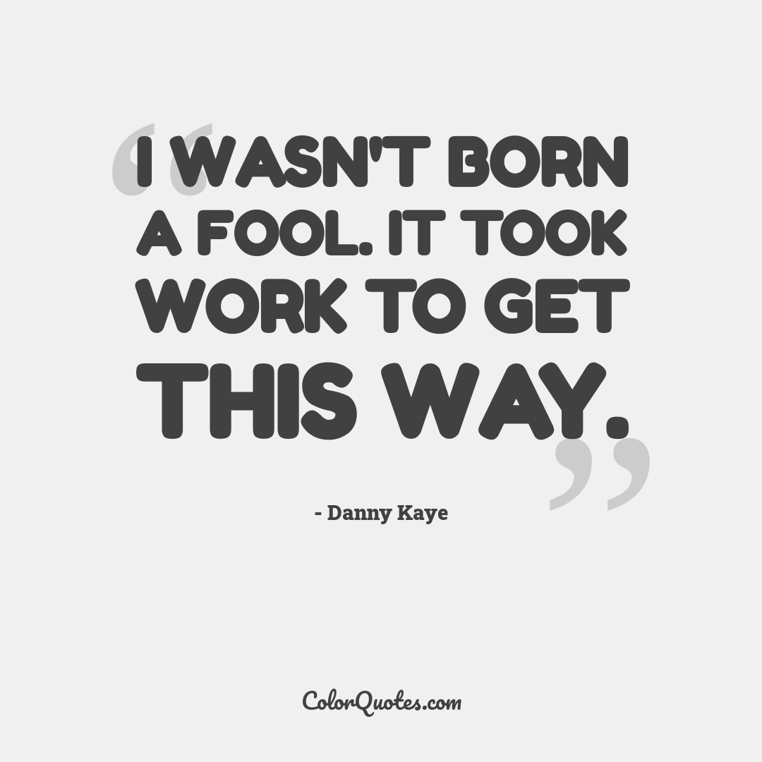 I wasn't born a fool. It took work to get this way.