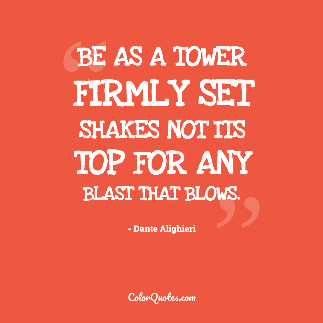 Be as a tower firmly set Shakes not its top for any blast that blows.