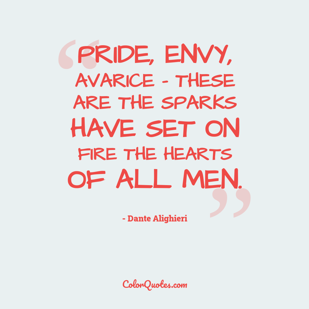 Pride, envy, avarice - these are the sparks have set on fire the hearts of all men.