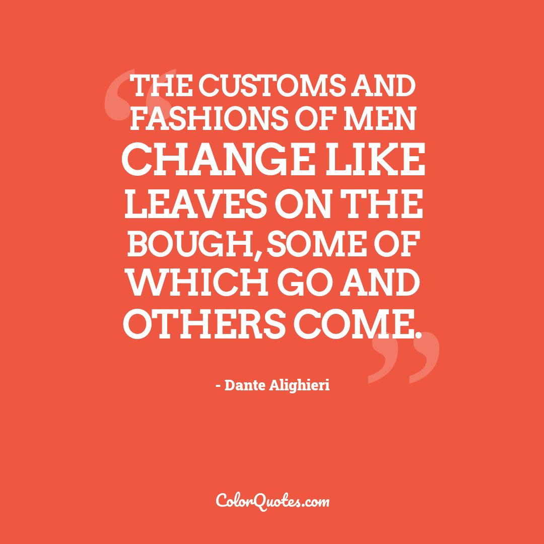 The customs and fashions of men change like leaves on the bough, some of which go and others come.