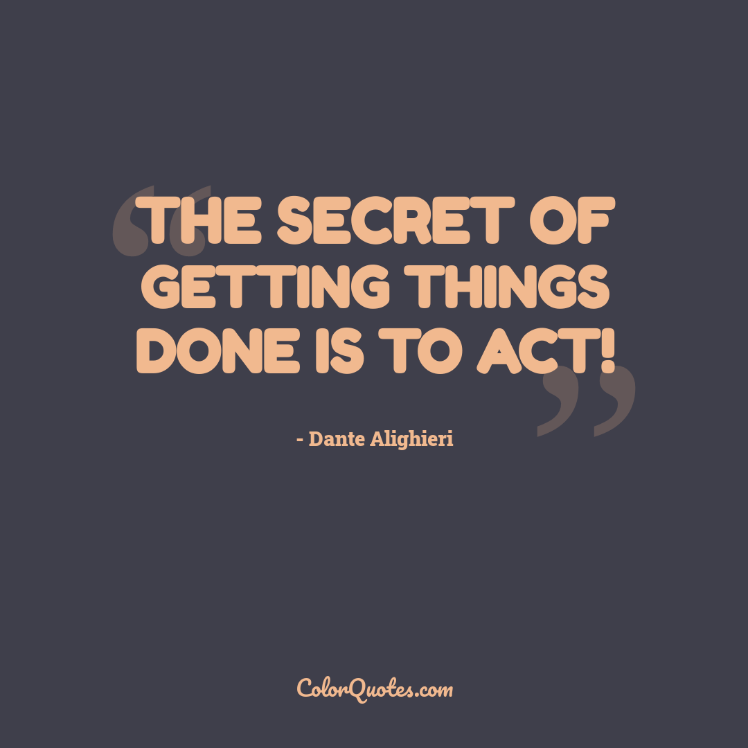 The secret of getting things done is to act!