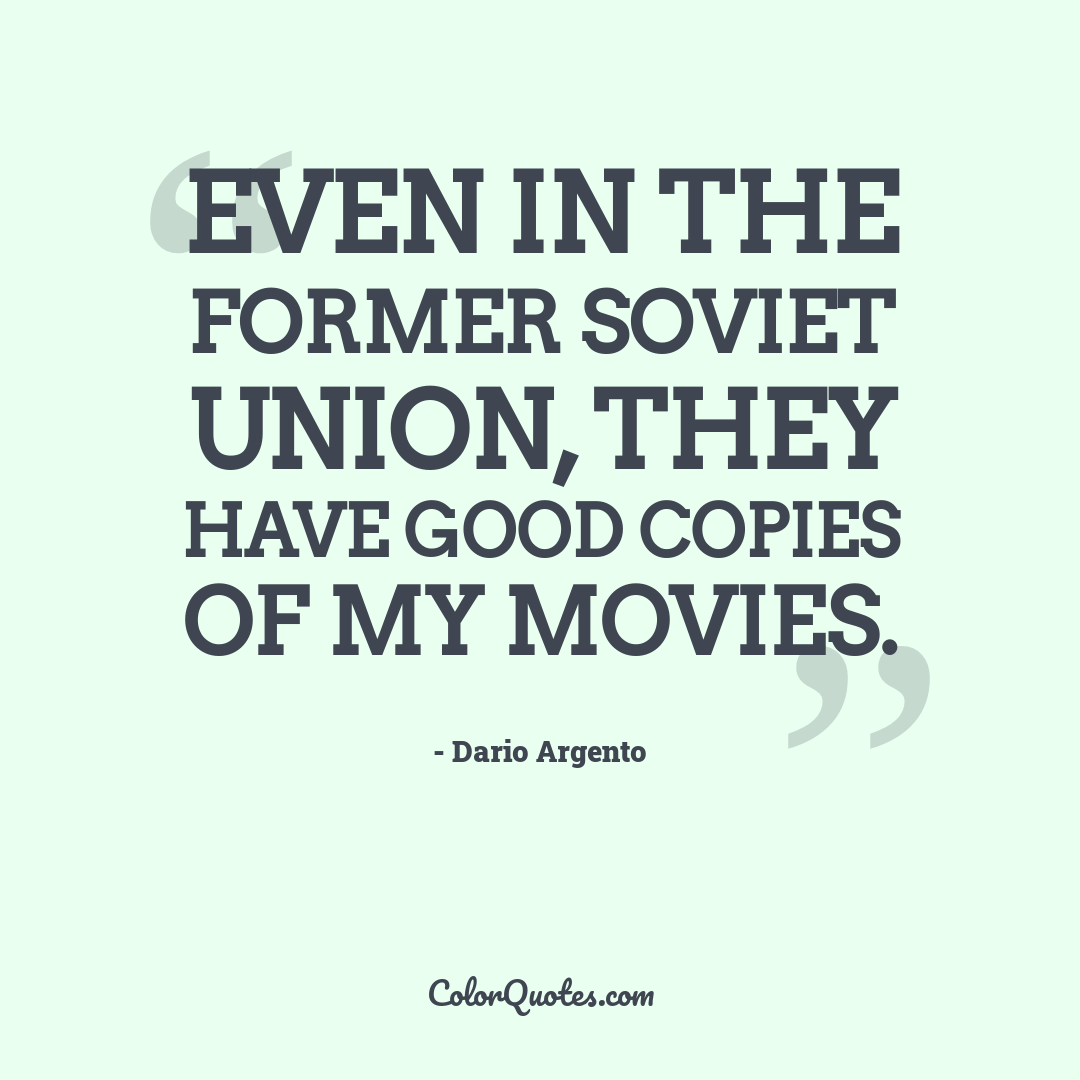 Even in the former Soviet Union, they have good copies of my movies.