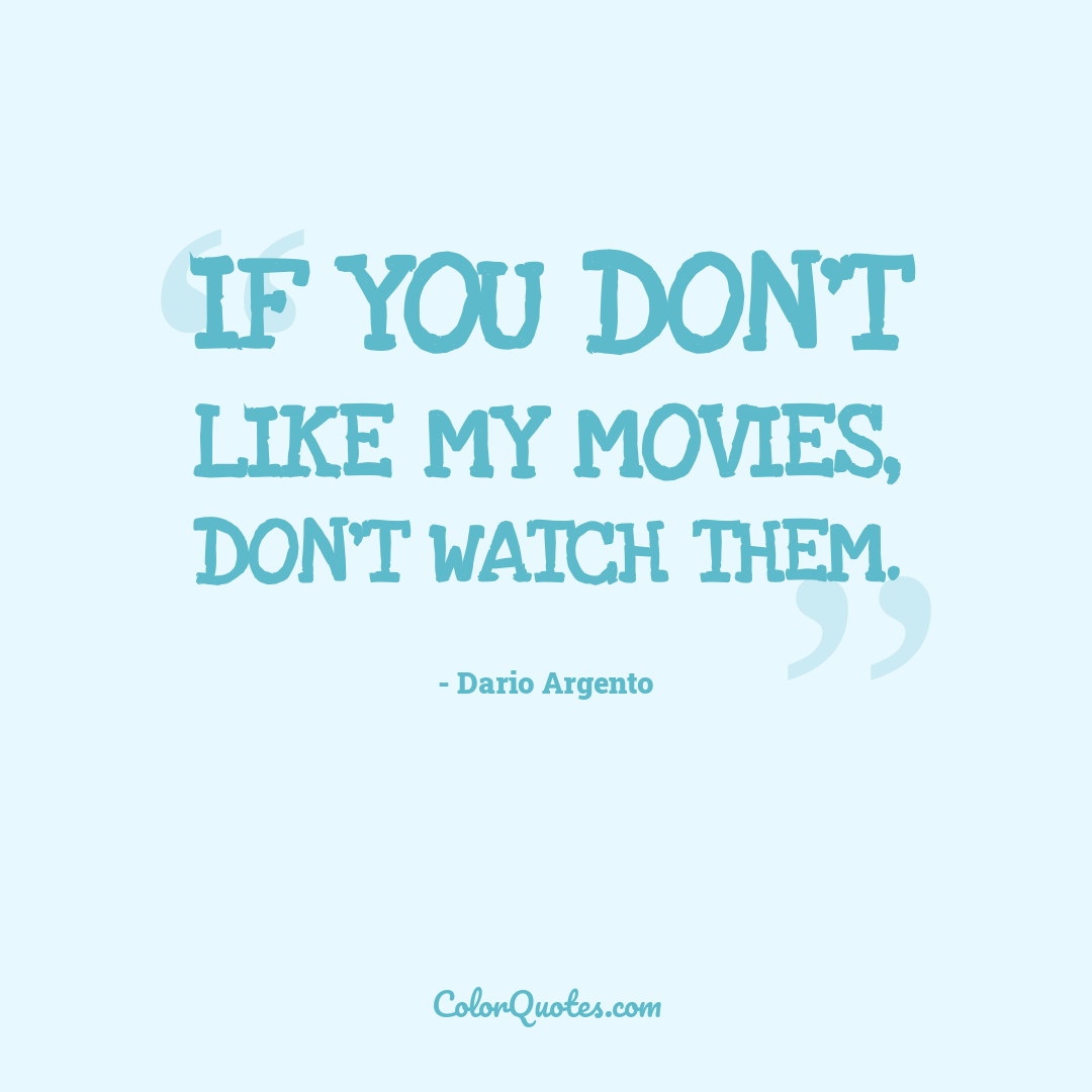 If you don't like my movies, don't watch them.