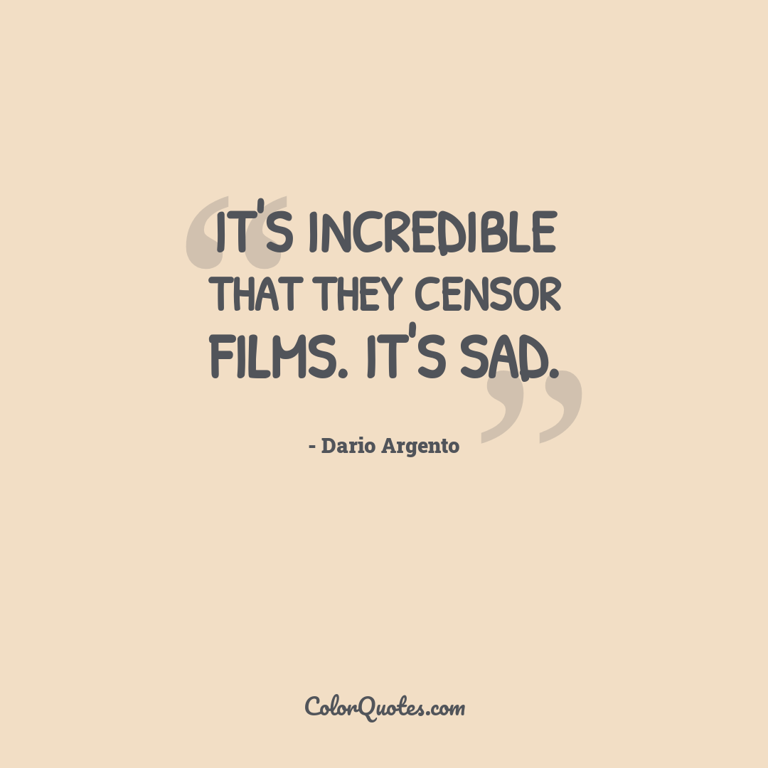 It's incredible that they censor films. It's sad.
