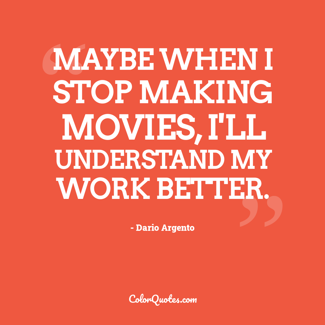 Maybe when I stop making movies, I'll understand my work better.