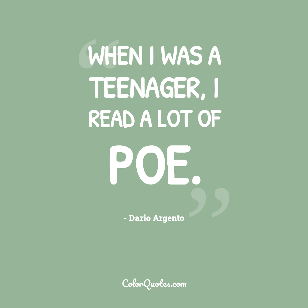 When I was a teenager, I read a lot of Poe.