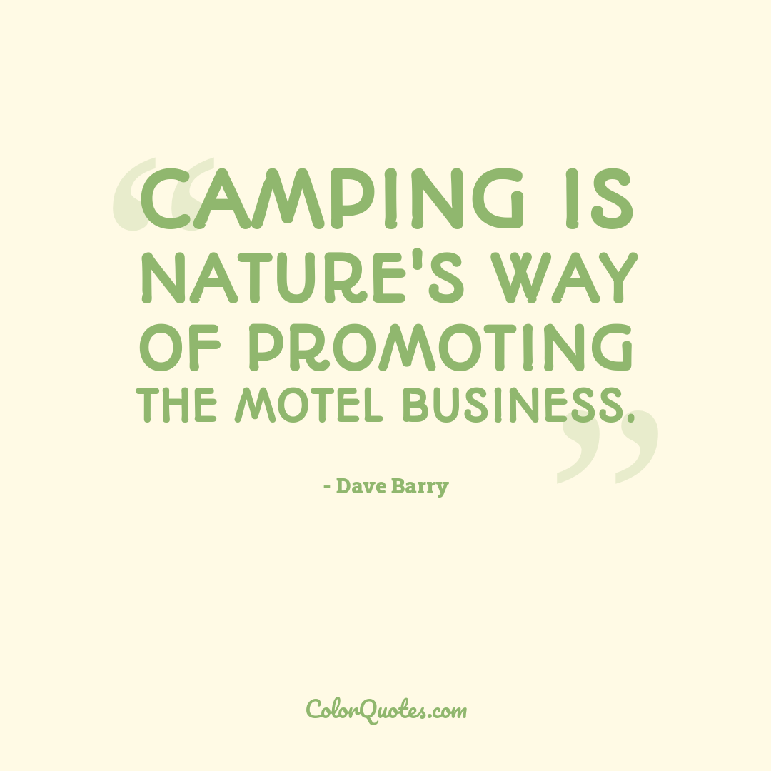 Camping is nature's way of promoting the motel business.