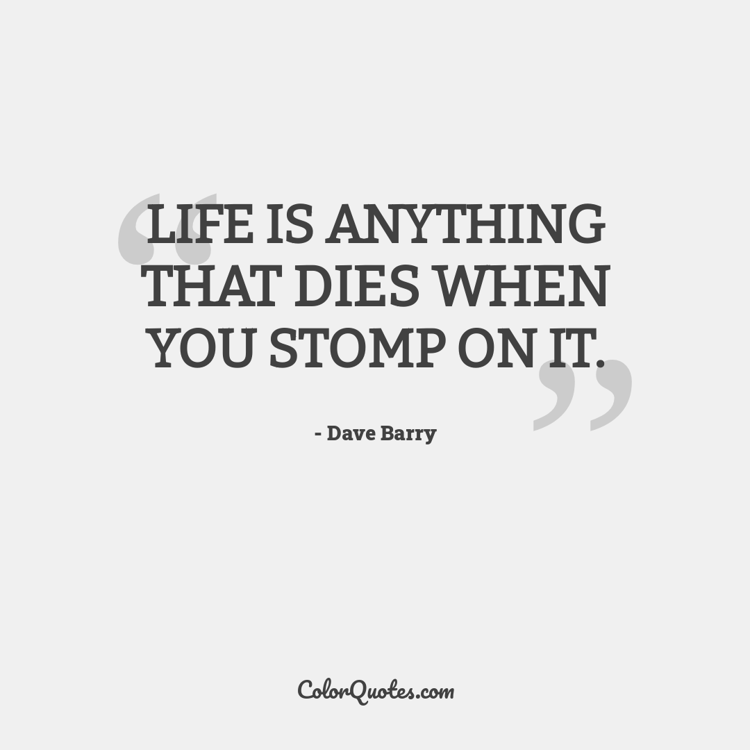 Life is anything that dies when you stomp on it.