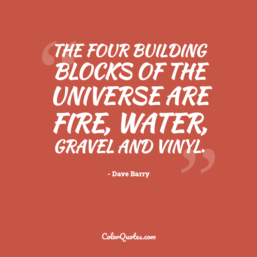 The four building blocks of the universe are fire, water, gravel and vinyl.
