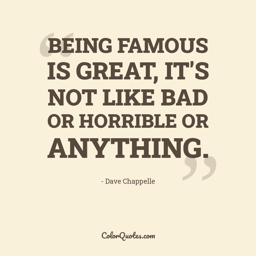 Being famous is great, it's not like bad or horrible or anything.