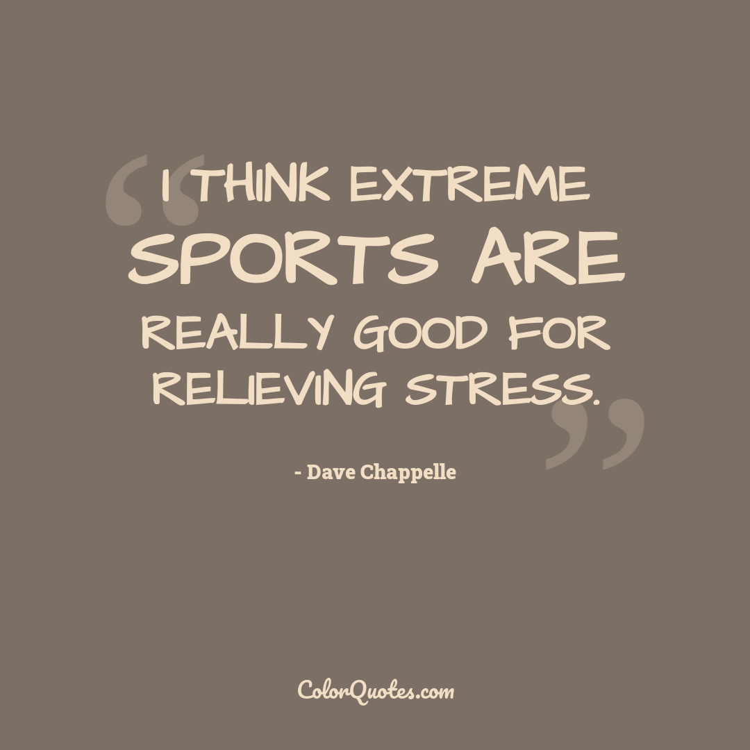 I think extreme sports are really good for relieving stress.