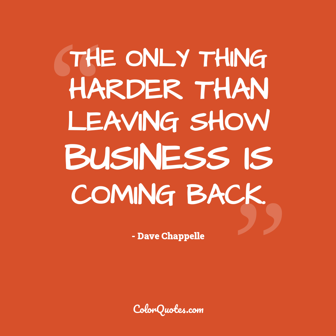 The only thing harder than leaving show business is coming back.