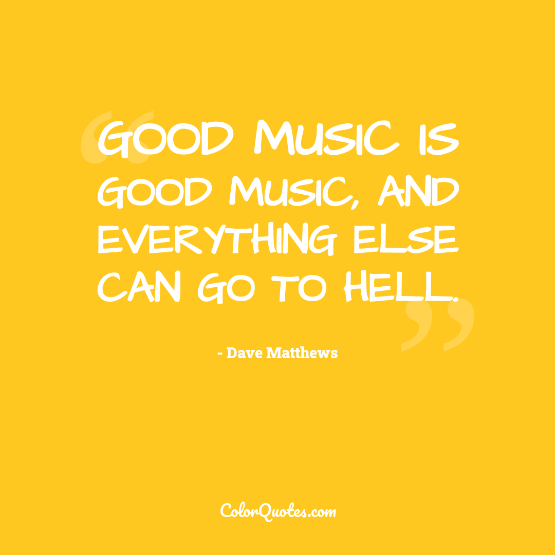 Good music is good music, and everything else can go to hell.