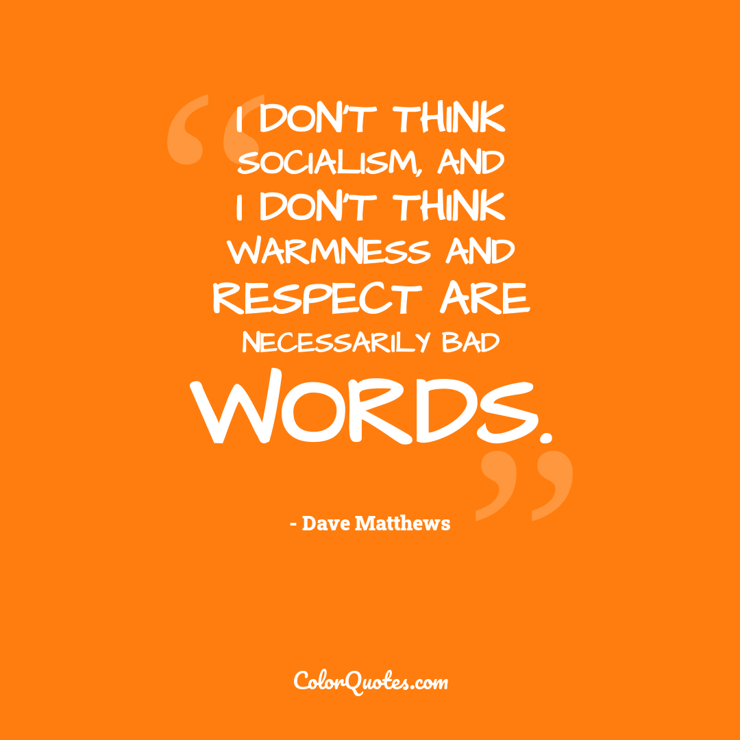 I don't think socialism, and I don't think warmness and respect are necessarily bad words.