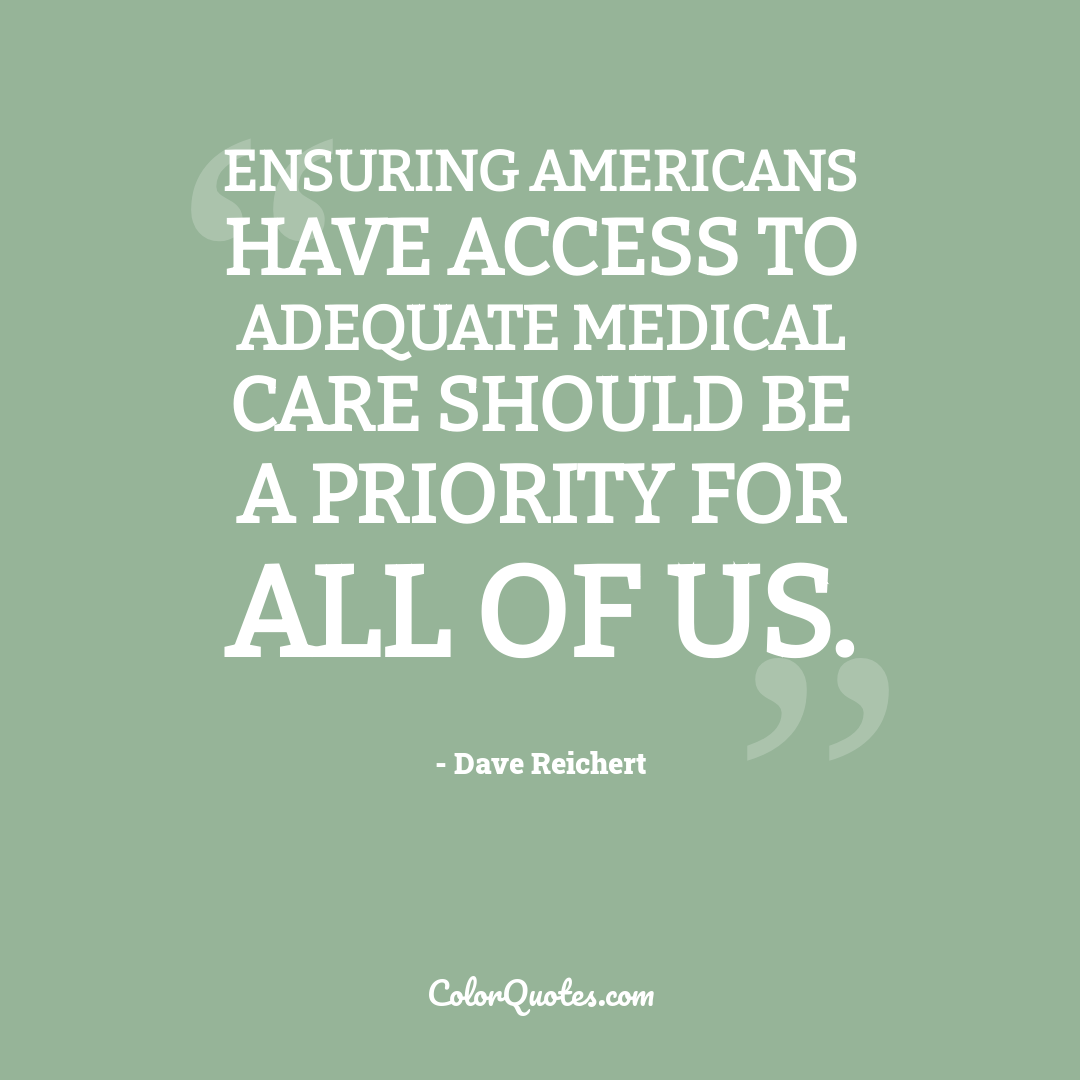 Ensuring Americans have access to adequate medical care should be a priority for all of us. by Dave Reichert