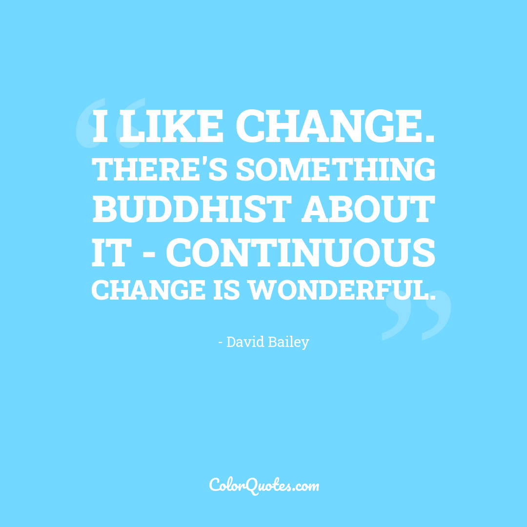 I like change. There's something Buddhist about it - continuous change is wonderful.