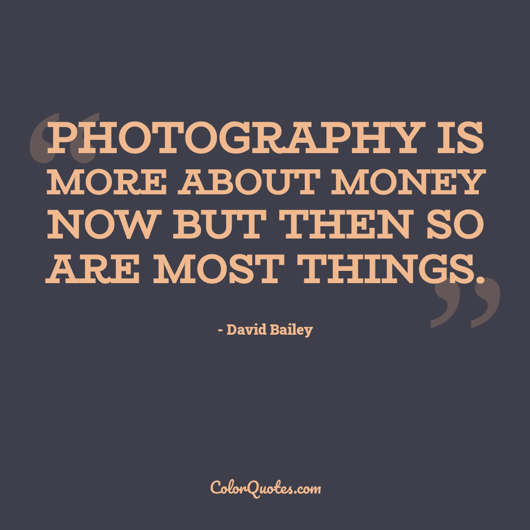 Photography is more about money now but then so are most things.