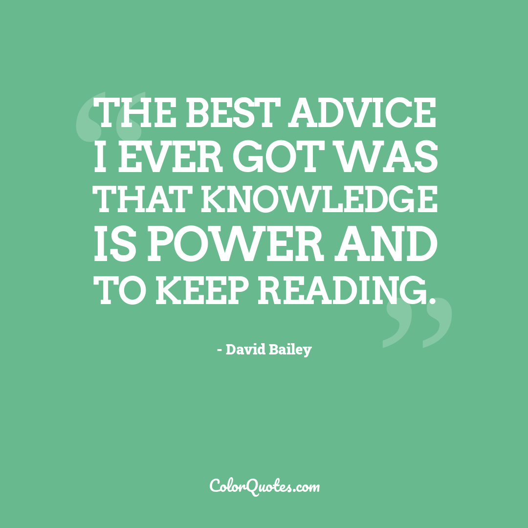The best advice I ever got was that knowledge is power and to keep reading.