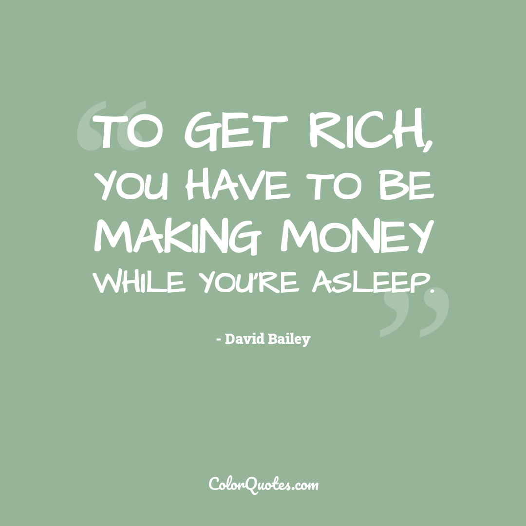 To get rich, you have to be making money while you're asleep.