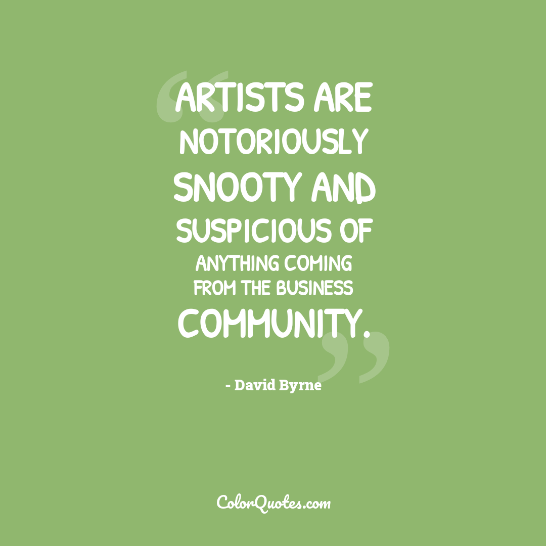Artists are notoriously snooty and suspicious of anything coming from the business community.