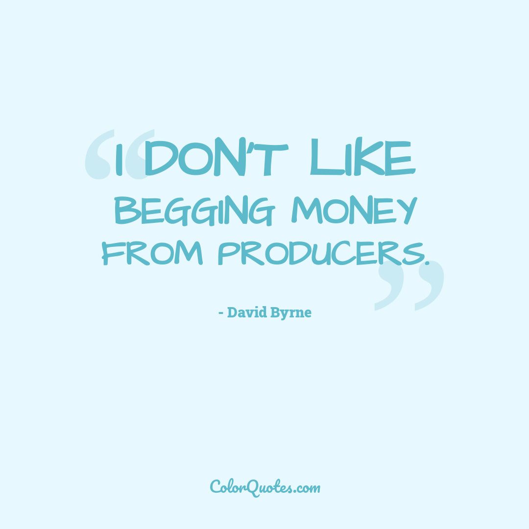 I don't like begging money from producers.