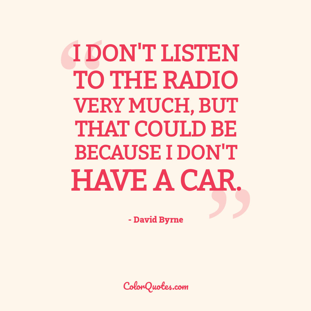 I don't listen to the radio very much, but that could be because I don't have a car.