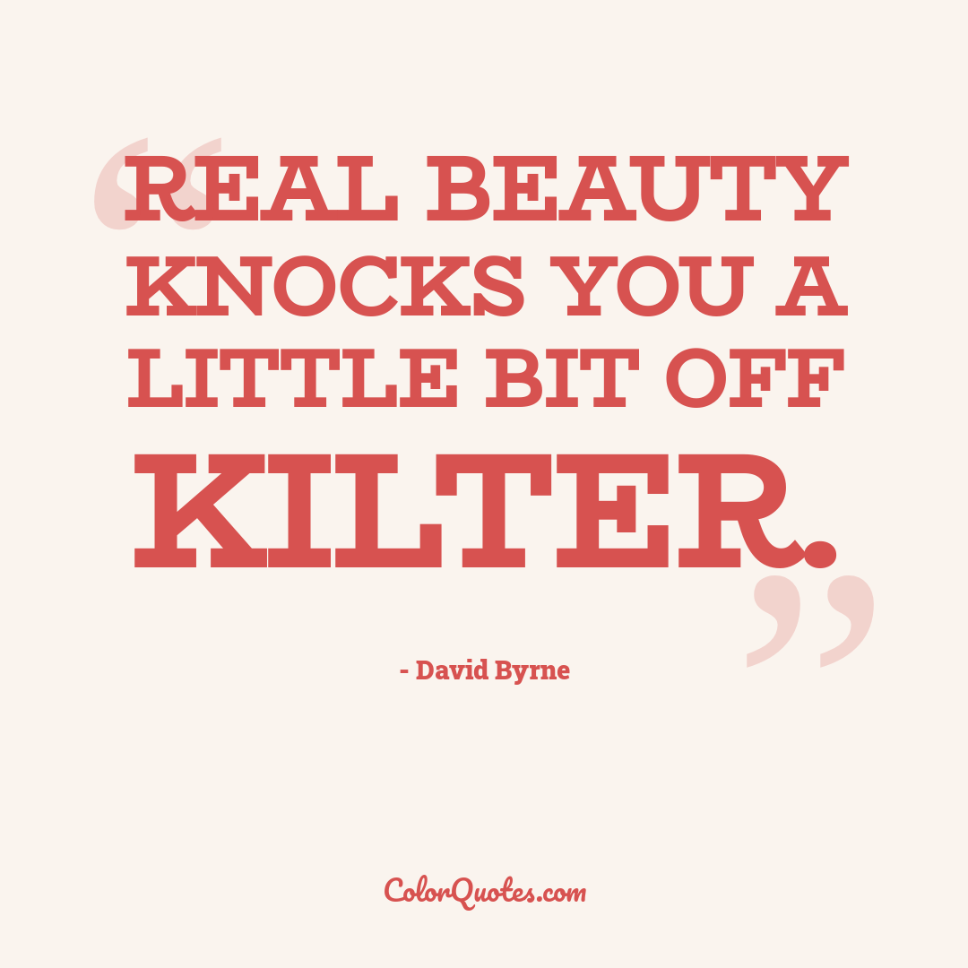 Real beauty knocks you a little bit off kilter.