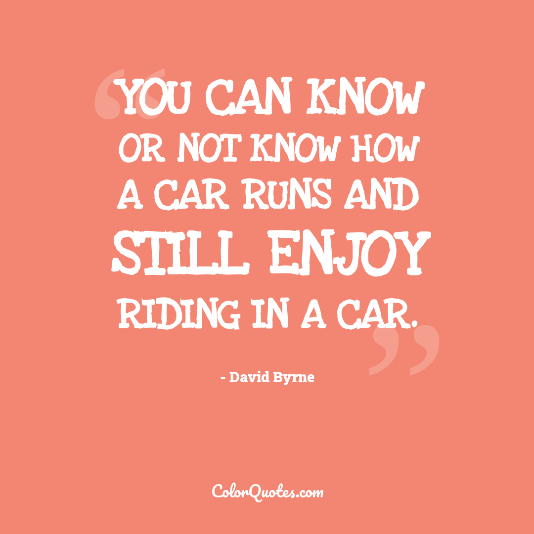 You can know or not know how a car runs and still enjoy riding in a car.