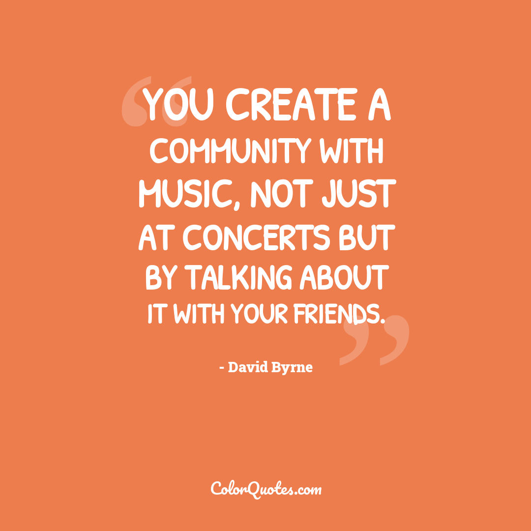 You create a community with music, not just at concerts but by talking about it with your friends.