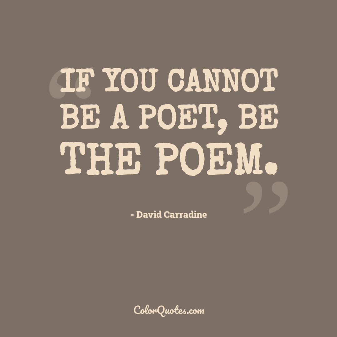 If you cannot be a poet, be the poem.