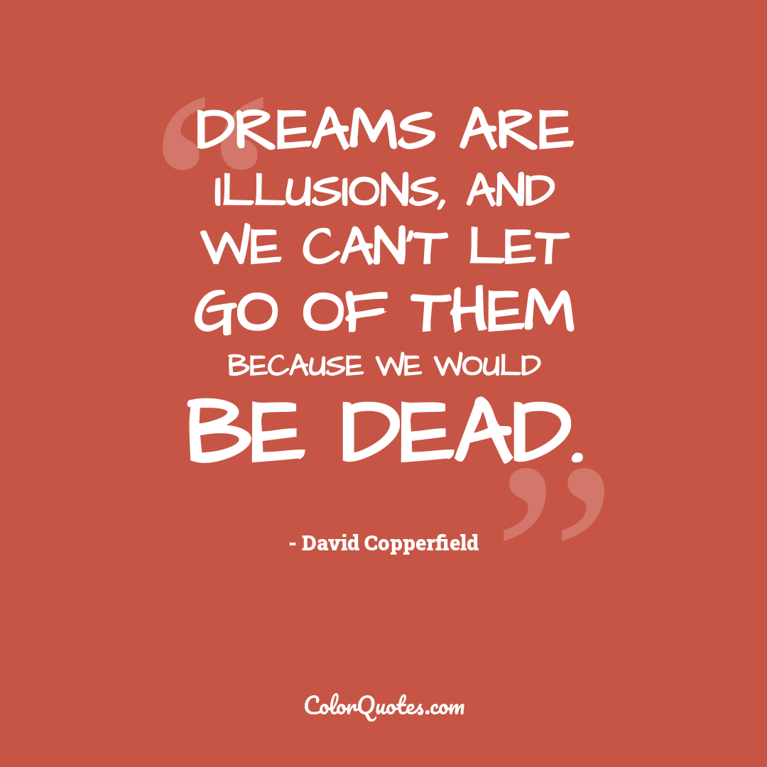Dreams are illusions, and we can't let go of them because we would be dead.