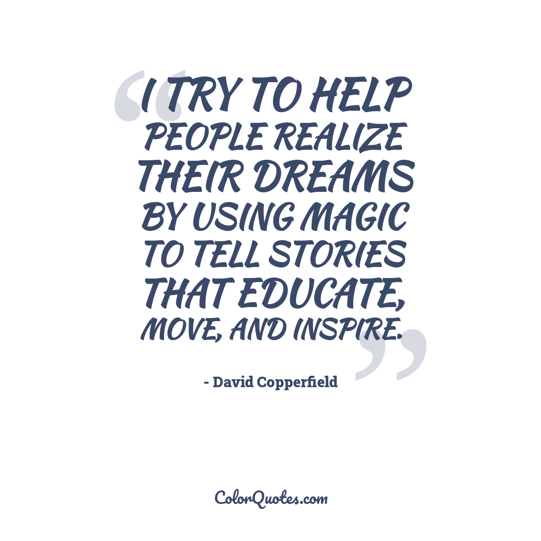 I try to help people realize their dreams by using magic to tell stories that educate, move, and inspire.