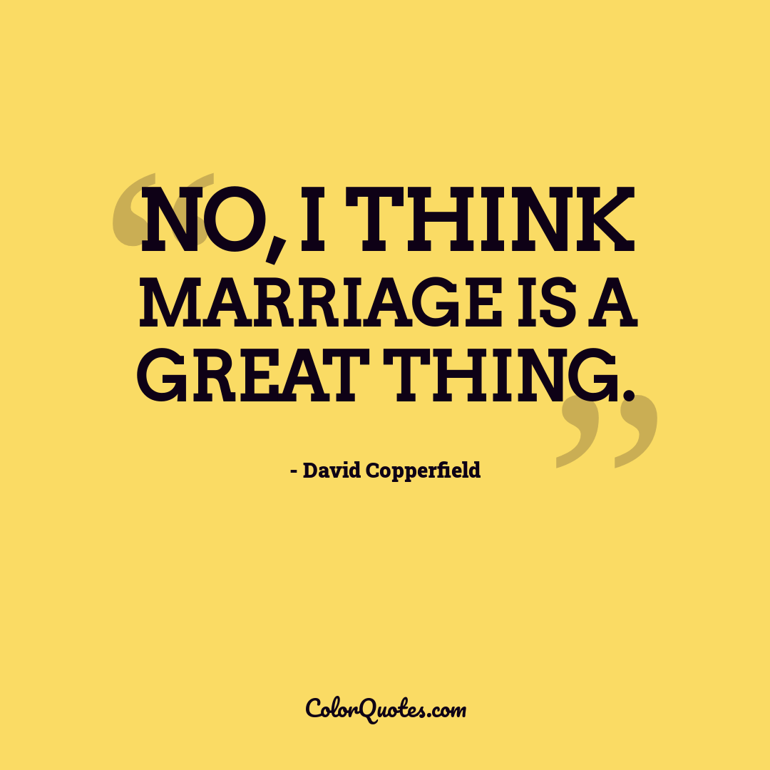 No, I think marriage is a great thing.