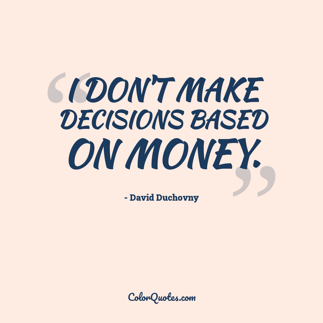 I don't make decisions based on money.