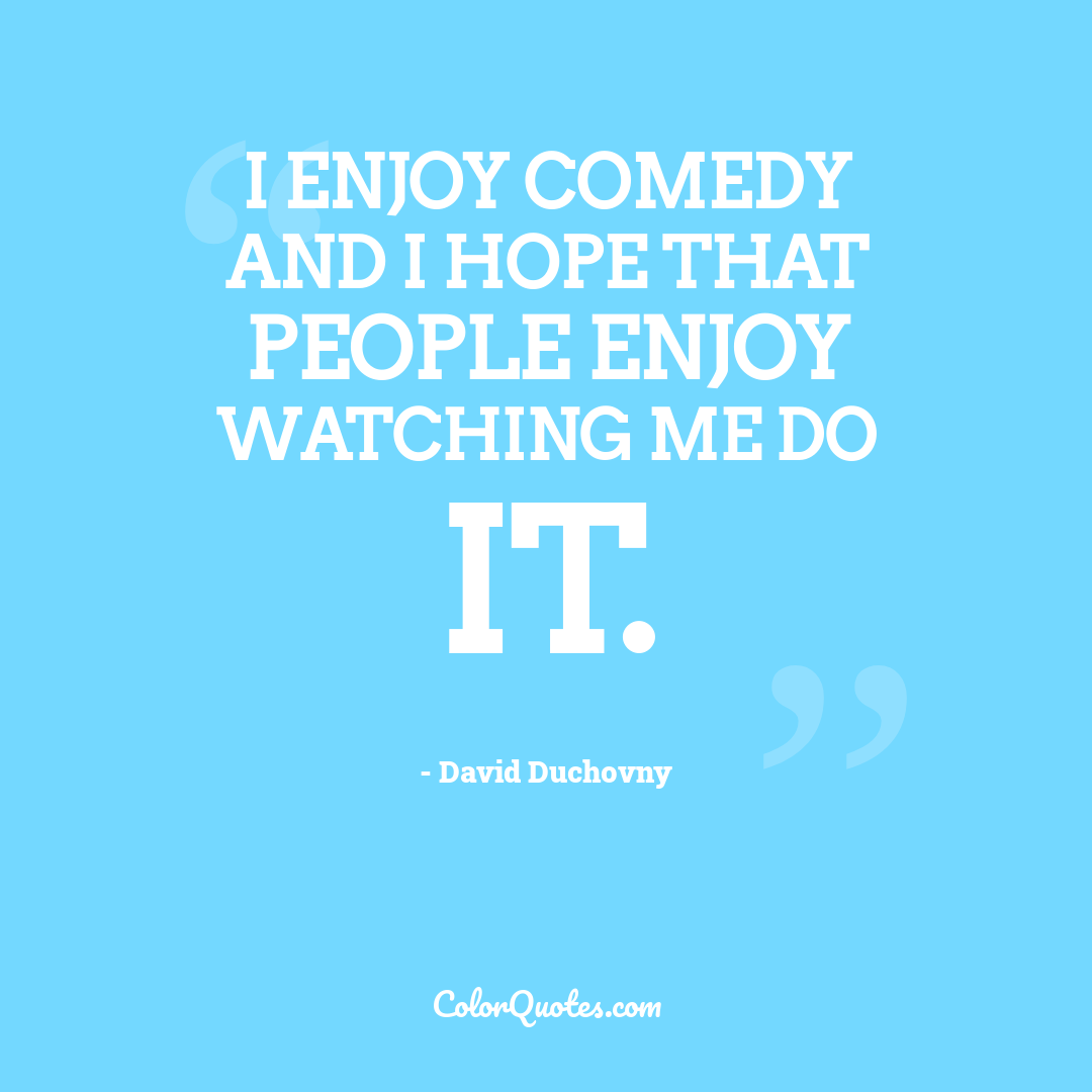 I enjoy comedy and I hope that people enjoy watching me do it.