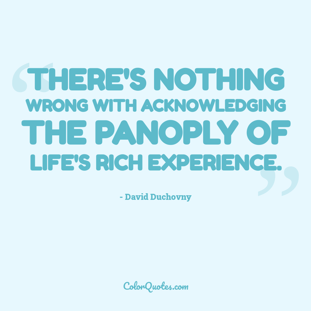 There's nothing wrong with acknowledging the panoply of life's rich experience.