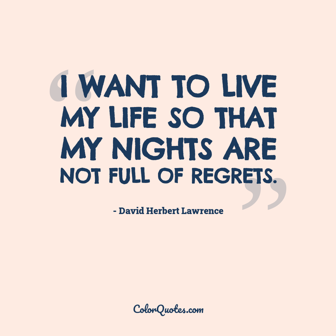 I want to live my life so that my nights are not full of regrets.