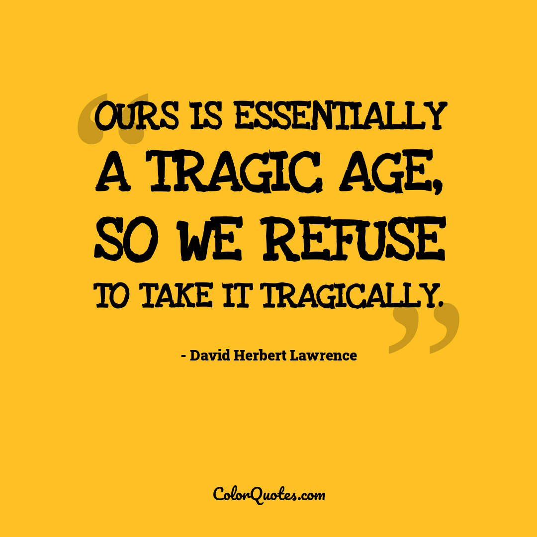 Ours is essentially a tragic age, so we refuse to take it tragically.