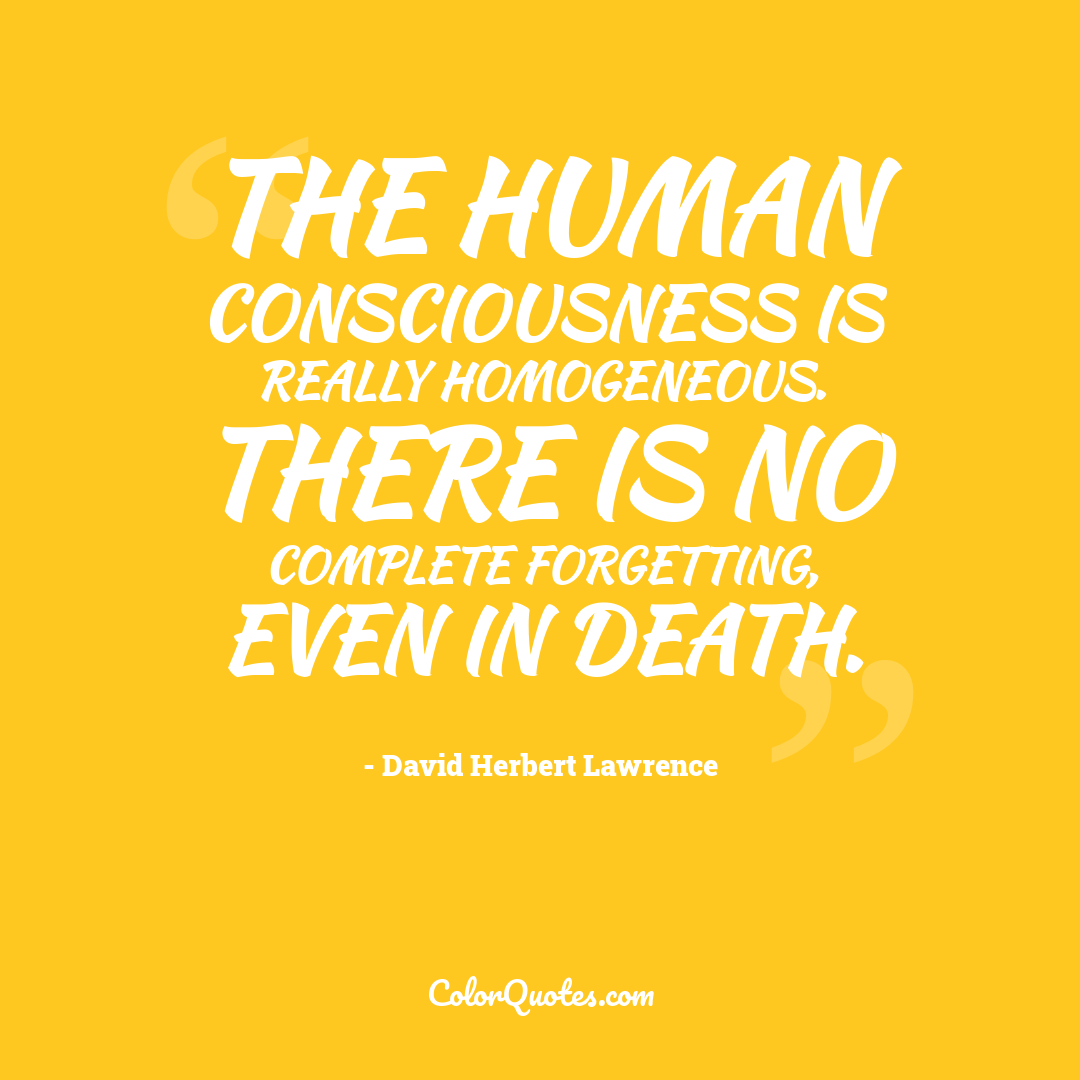 The human consciousness is really homogeneous. There is no complete forgetting, even in death.