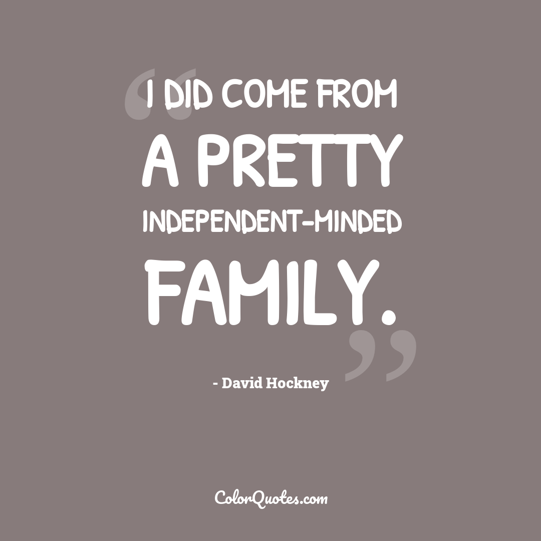 I did come from a pretty independent-minded family.