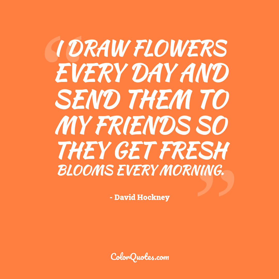 I draw flowers every day and send them to my friends so they get fresh blooms every morning.