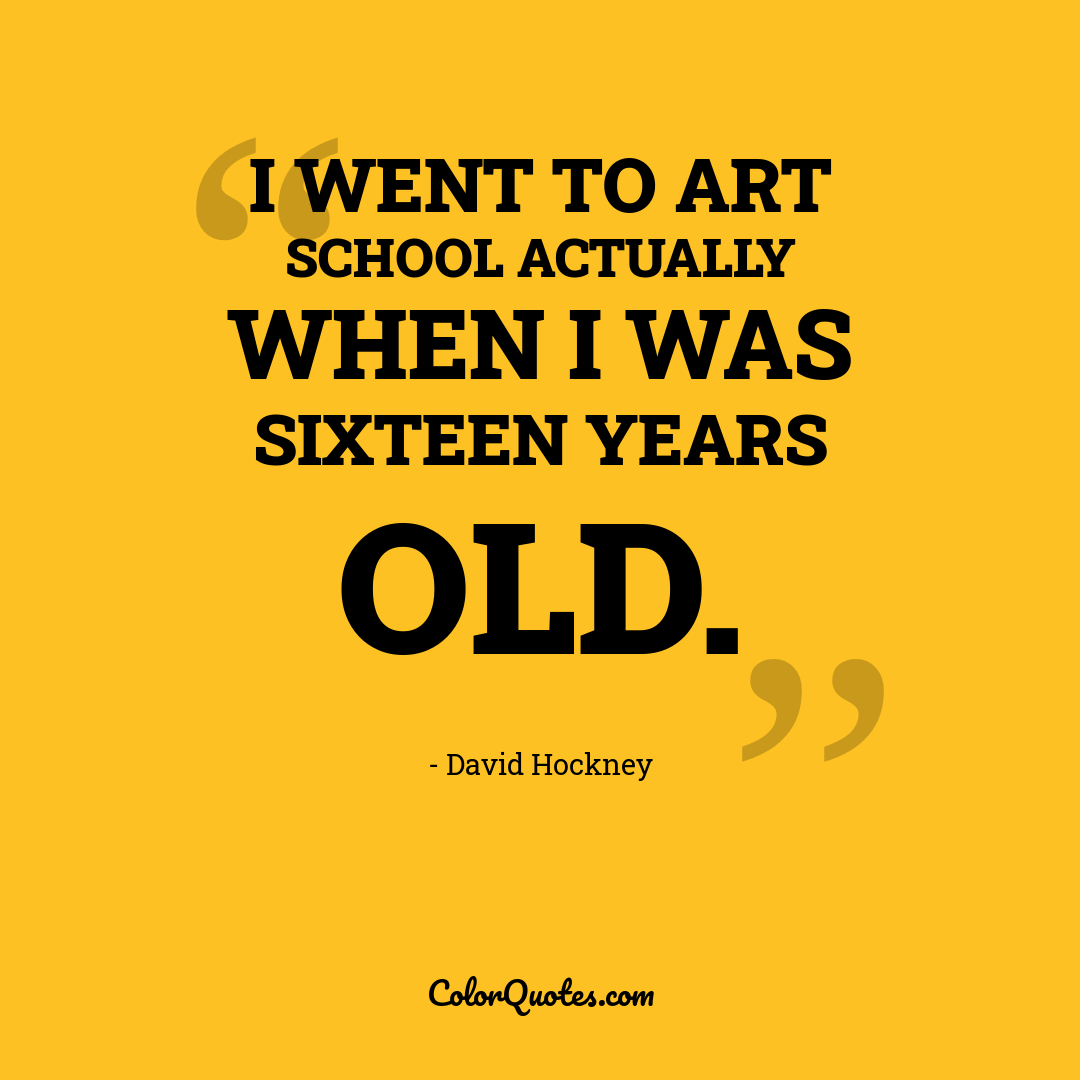 I went to art school actually when I was sixteen years old.
