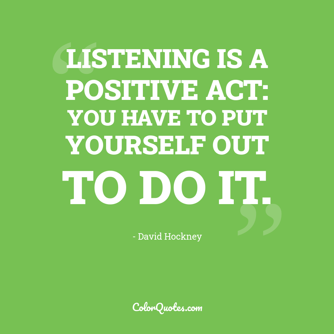 Listening is a positive act: you have to put yourself out to do it.