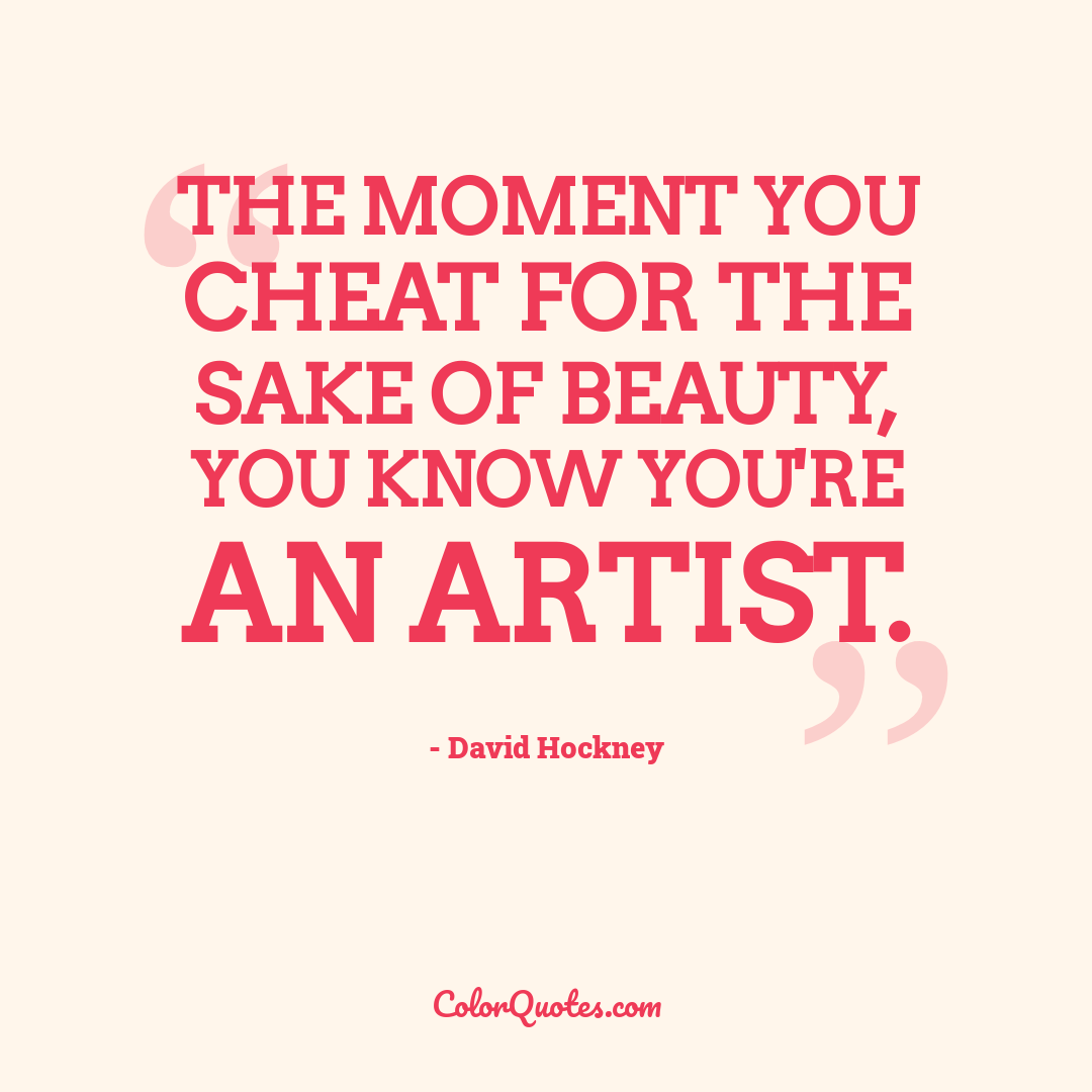 The moment you cheat for the sake of beauty, you know you're an artist.