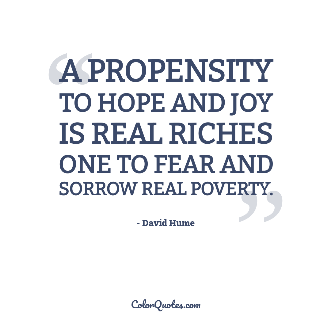 A propensity to hope and joy is real riches one to fear and sorrow real poverty.