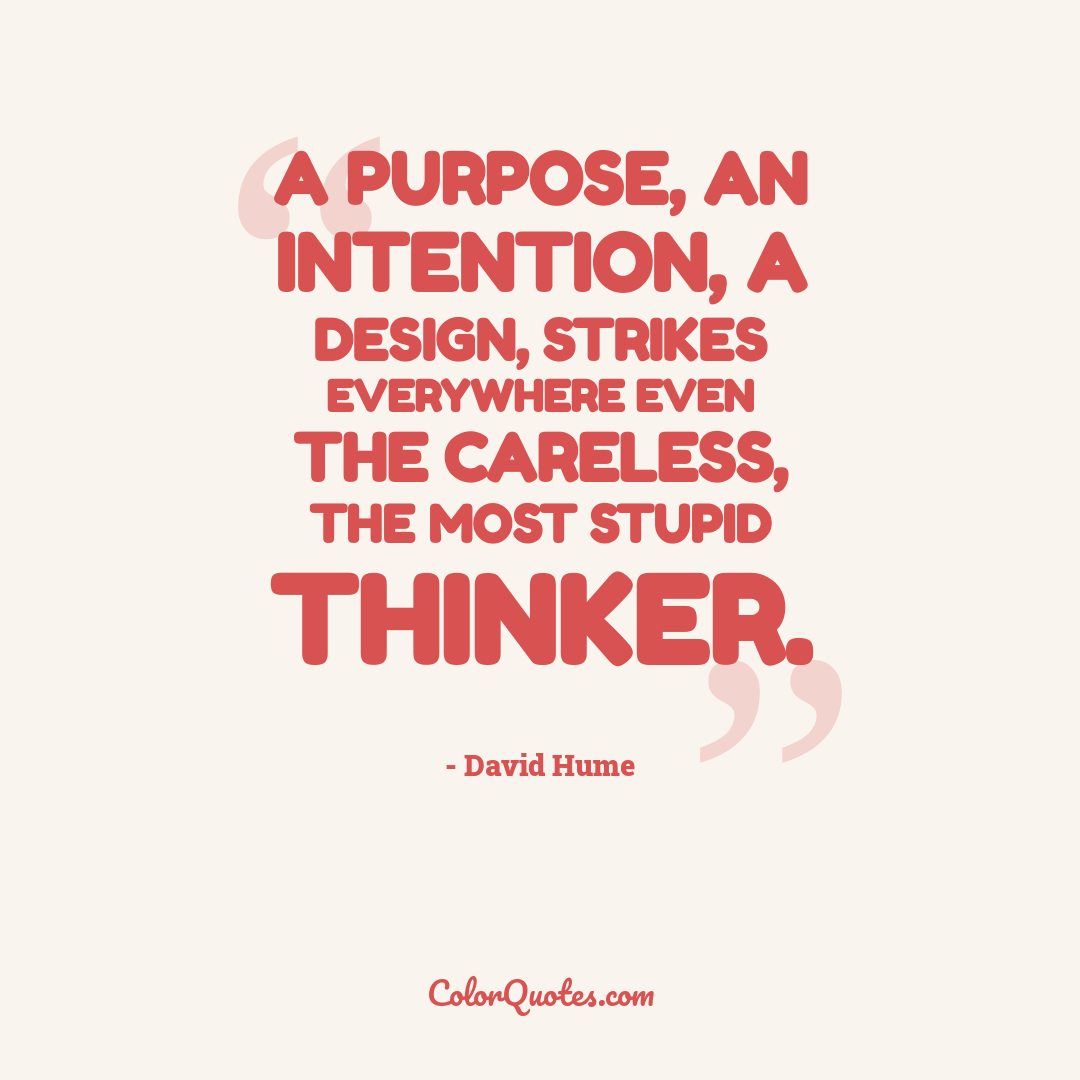 A purpose, an intention, a design, strikes everywhere even the careless, the most stupid thinker.