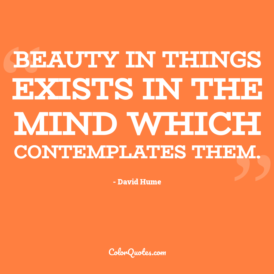 Beauty in things exists in the mind which contemplates them.