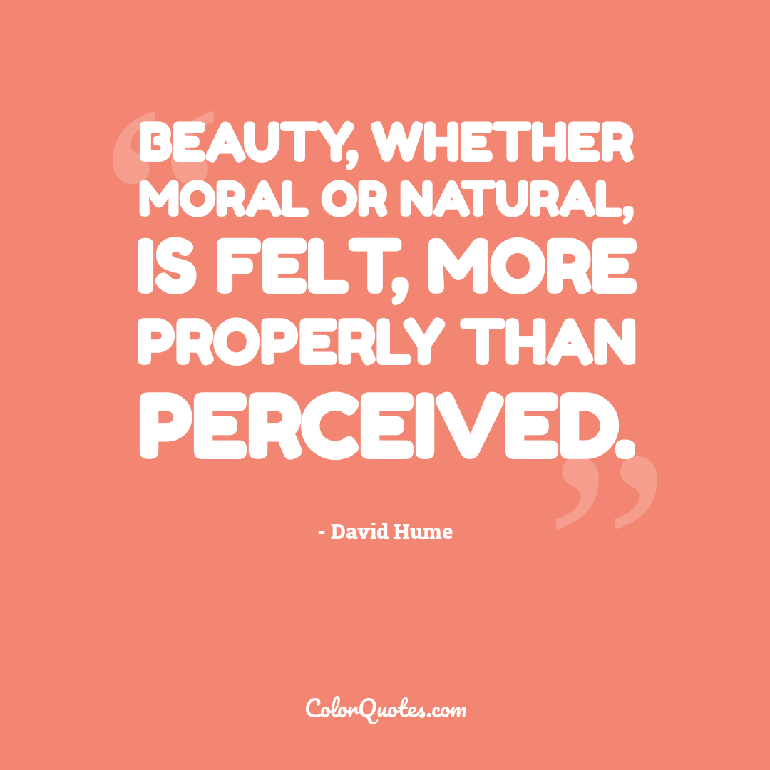 Beauty, whether moral or natural, is felt, more properly than perceived.