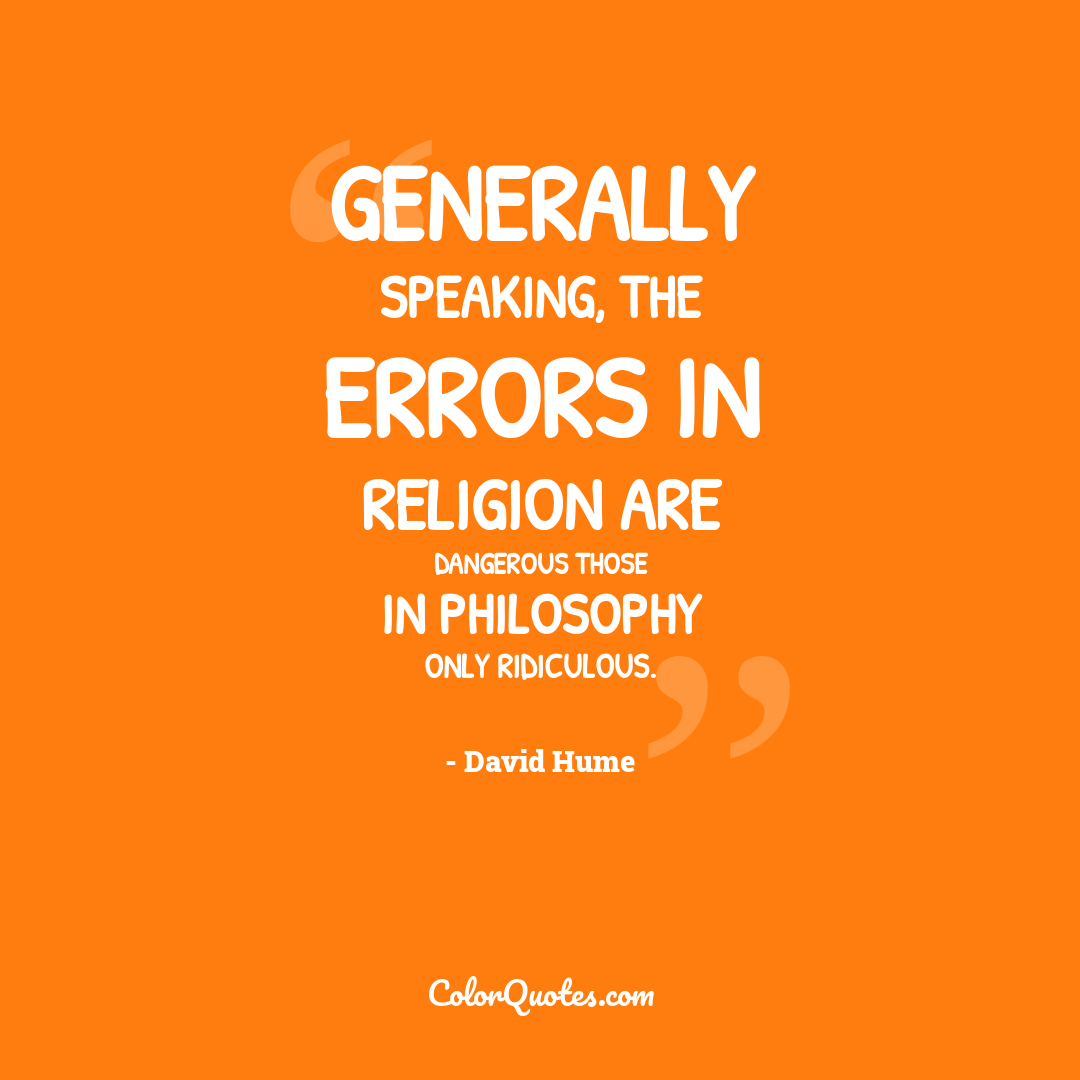 Generally speaking, the errors in religion are dangerous those in philosophy only ridiculous.
